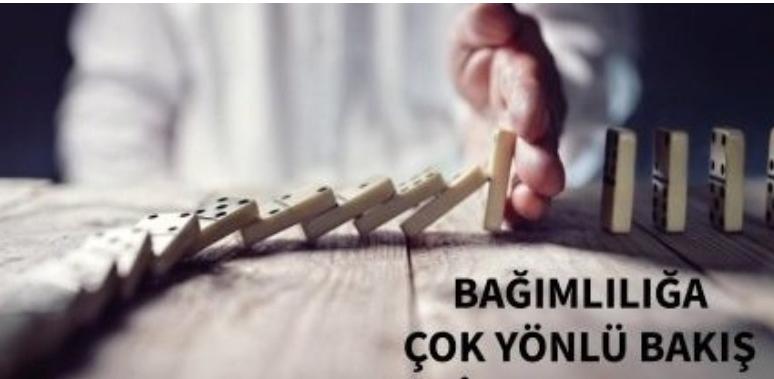 """""""BAĞIMLILIĞA ÇOK YÖNLÜ BAKIŞ"""""""